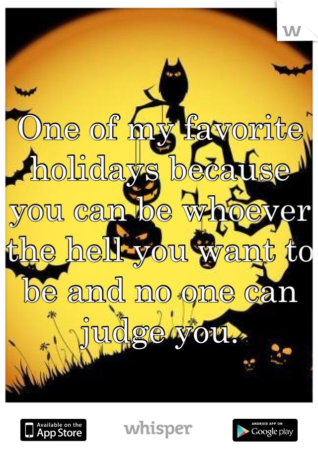 One of my favorite holidays because you can be whoever the hell you want to be and no one can judge you.