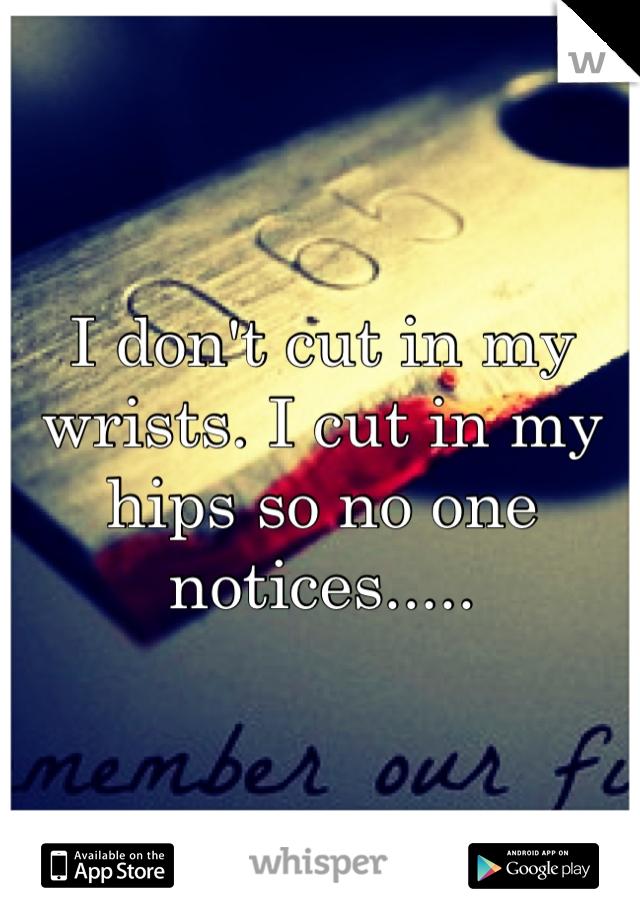 I don't cut in my wrists. I cut in my hips so no one notices.....