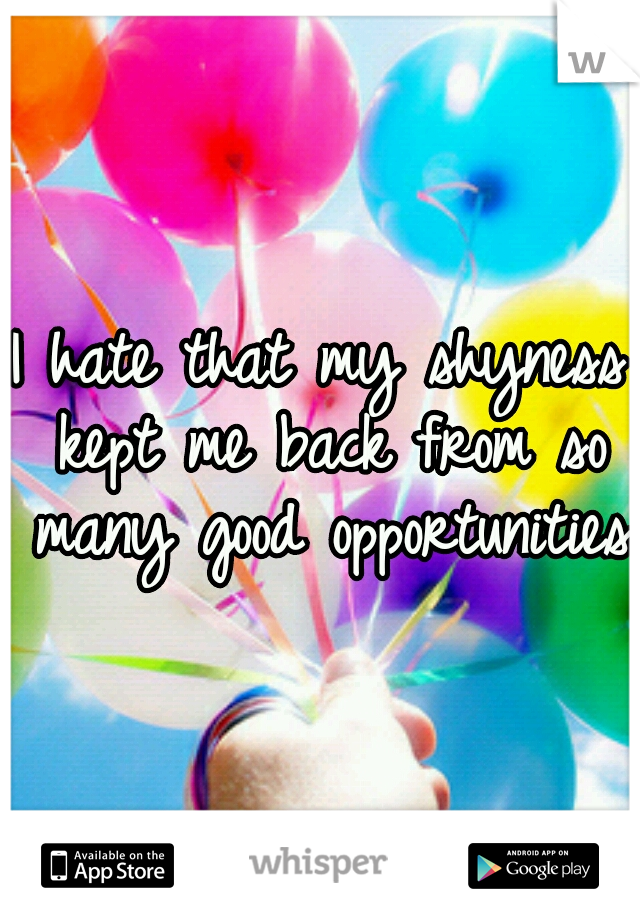 I hate that my shyness kept me back from so many good opportunities