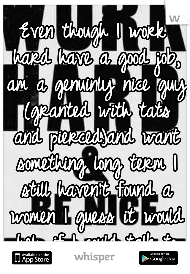 Even though I work hard have a good job, am a genuinly nice guy (granted with tats and pierced)and want something long term I still haven't found a women I guess it would help if I could talk to them
