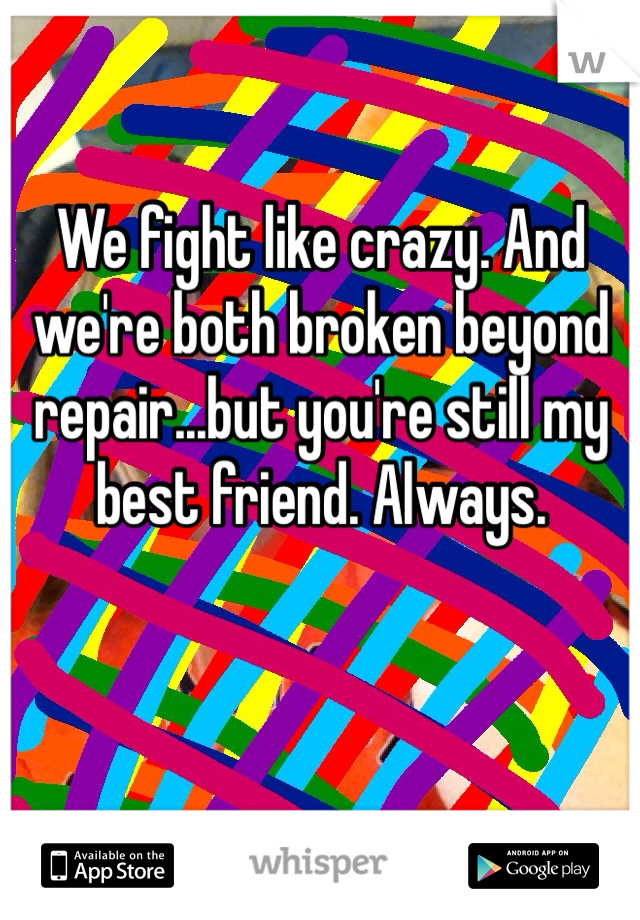 We fight like crazy. And we're both broken beyond repair...but you're still my best friend. Always.
