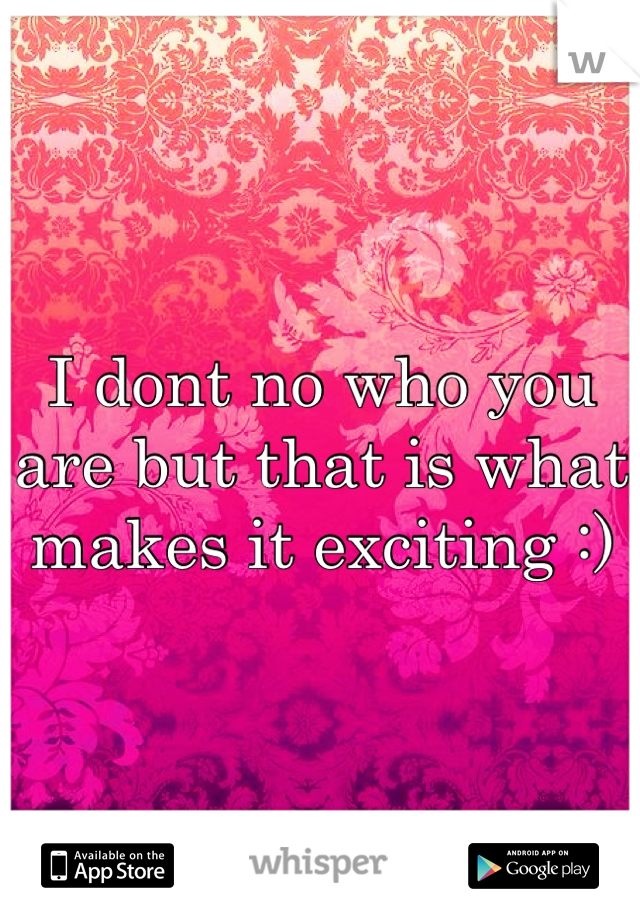 I dont no who you are but that is what makes it exciting :)