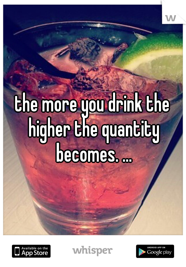the more you drink the higher the quantity becomes. ...