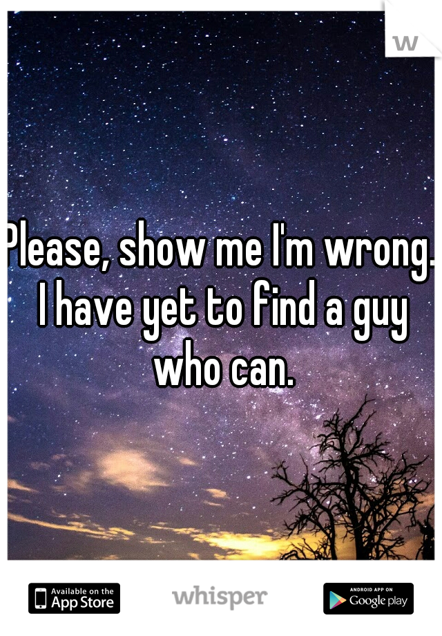 Please, show me I'm wrong. I have yet to find a guy who can.