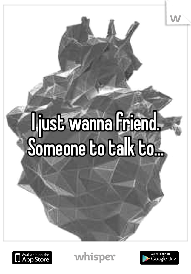I just wanna friend. Someone to talk to...