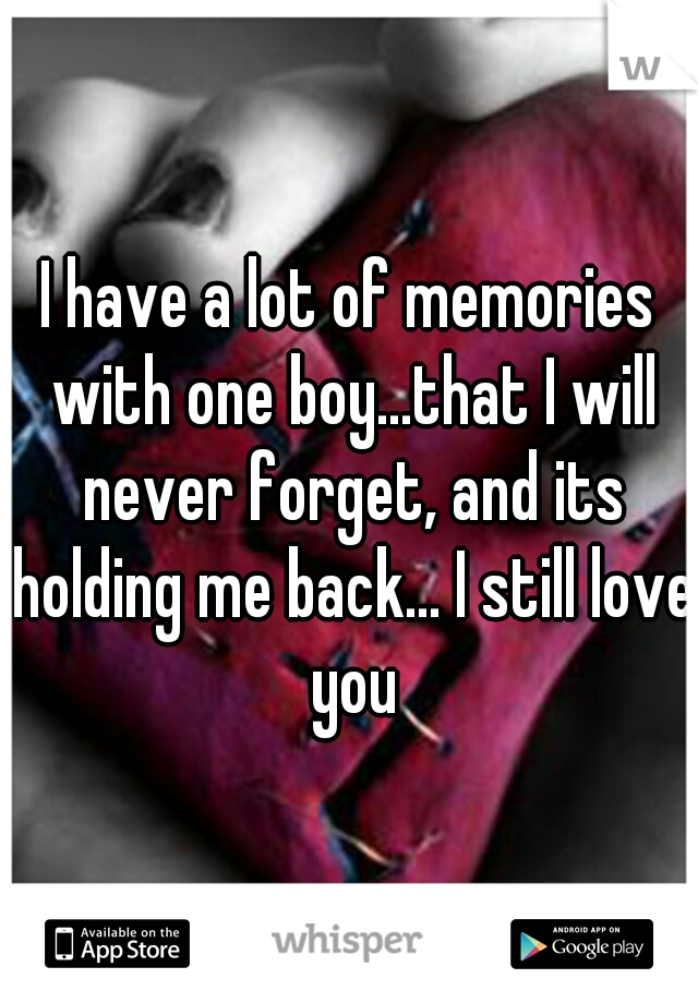 I have a lot of memories with one boy...that I will never forget, and its holding me back... I still love you