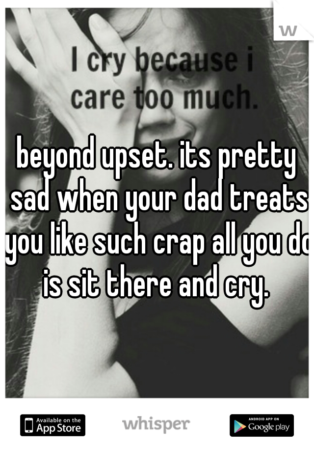 beyond upset. its pretty sad when your dad treats you like such crap all you do is sit there and cry.
