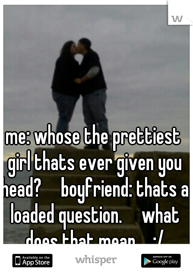 me: whose the prettiest girl thats ever given you head?  boyfriend: thats a loaded question.  what does that mean.... :/