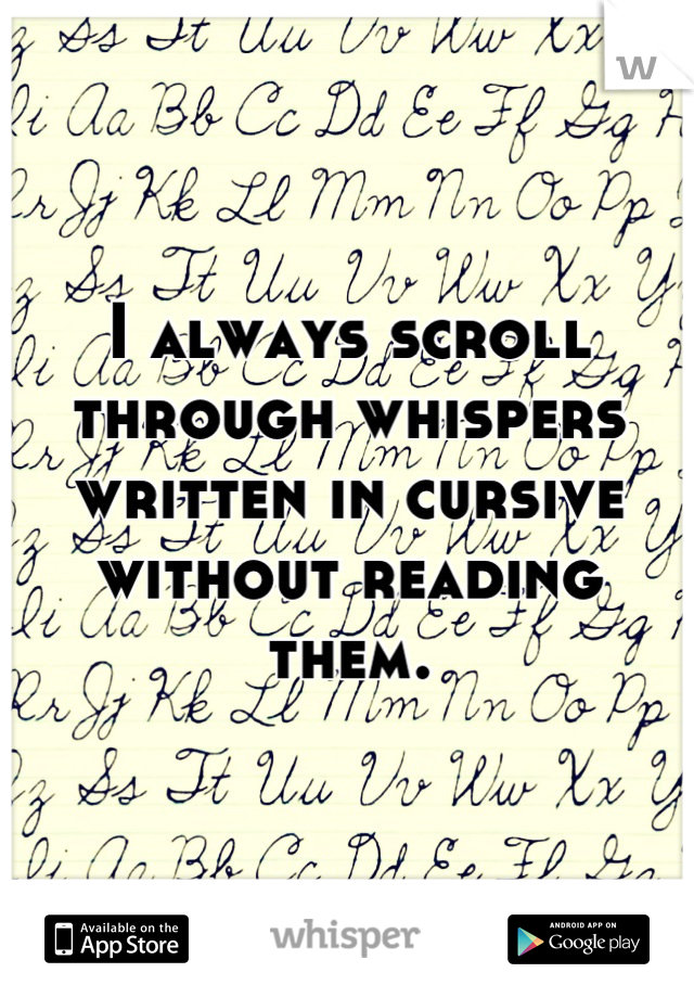 I always scroll through whispers written in cursive without reading them.