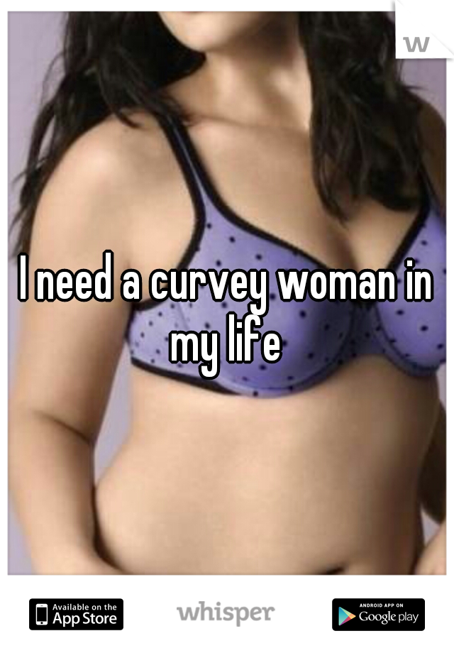 I need a curvey woman in my life