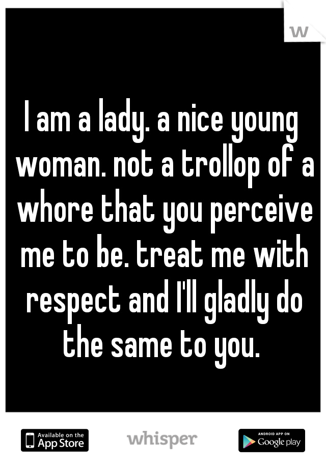I am a lady. a nice young woman. not a trollop of a whore that you perceive me to be. treat me with respect and I'll gladly do the same to you.