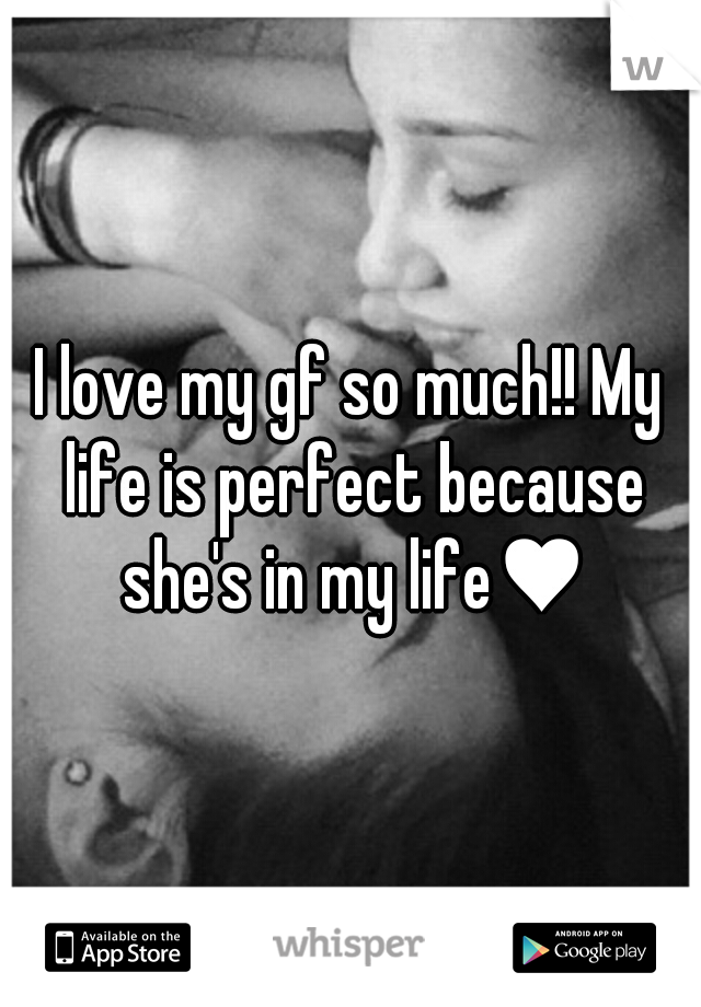 I love my gf so much!! My life is perfect because she's in my life♥