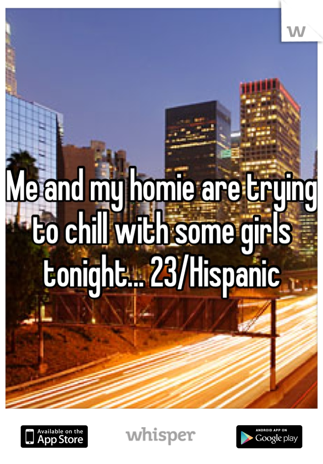 Me and my homie are trying to chill with some girls tonight... 23/Hispanic