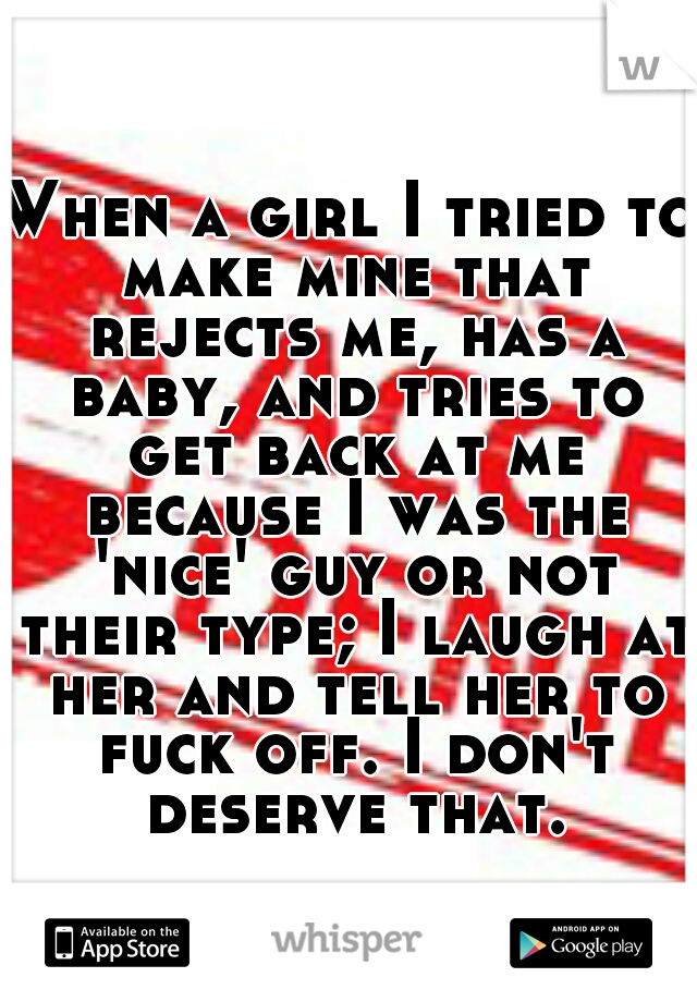 When a girl I tried to make mine that rejects me, has a baby, and tries to get back at me because I was the 'nice' guy or not their type; I laugh at her and tell her to fuck off. I don't deserve that.
