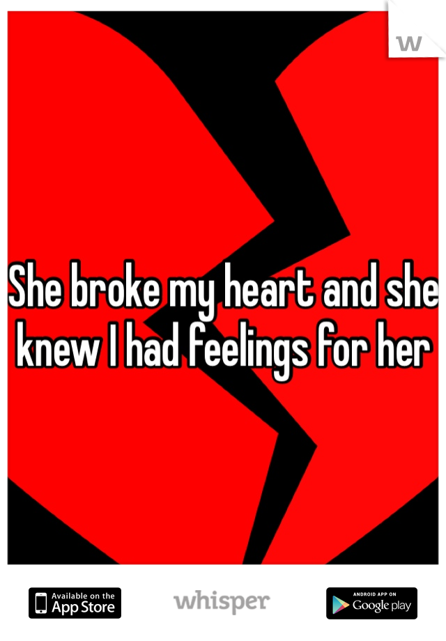 She broke my heart and she knew I had feelings for her
