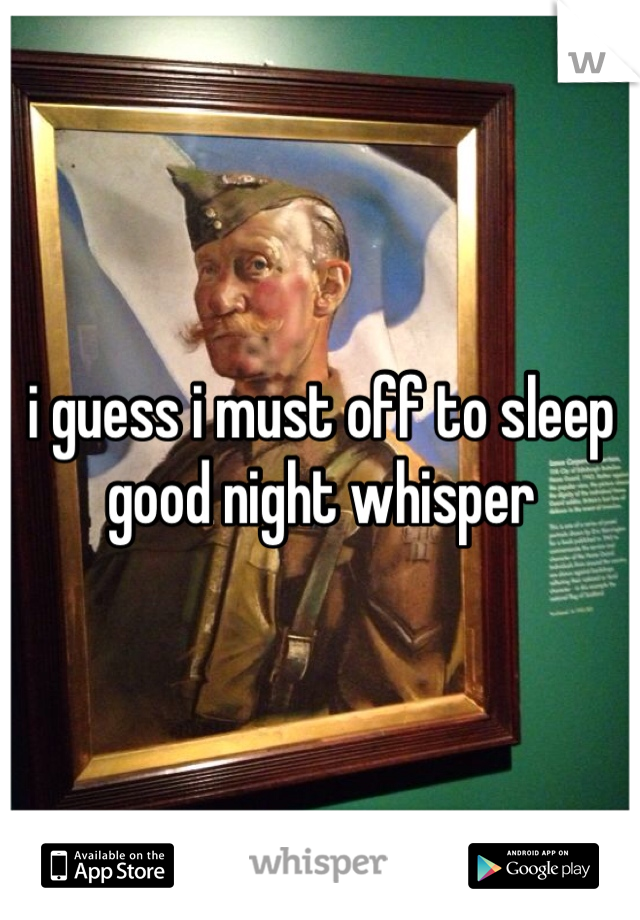 i guess i must off to sleep  good night whisper