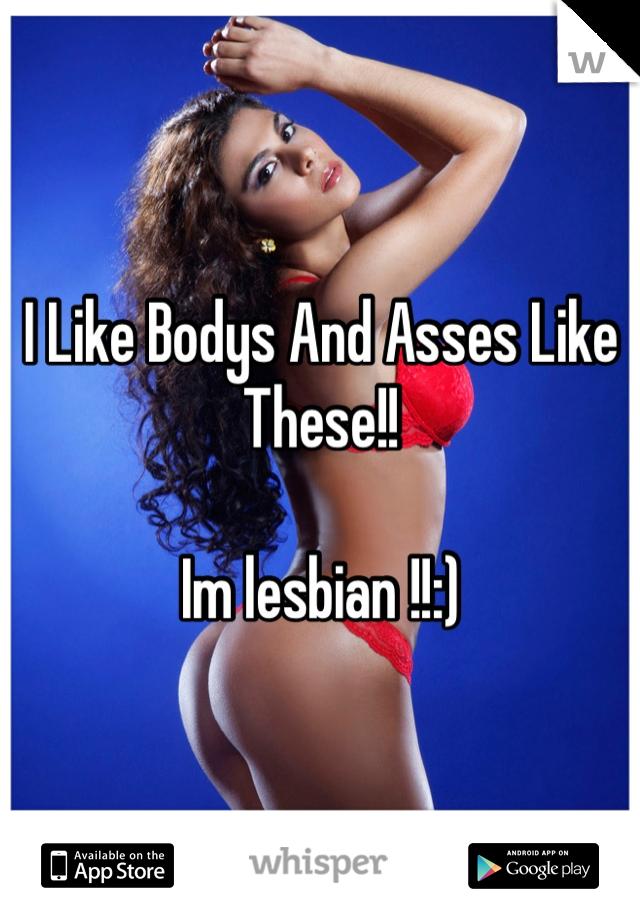 I Like Bodys And Asses Like These!!  Im lesbian !!:)