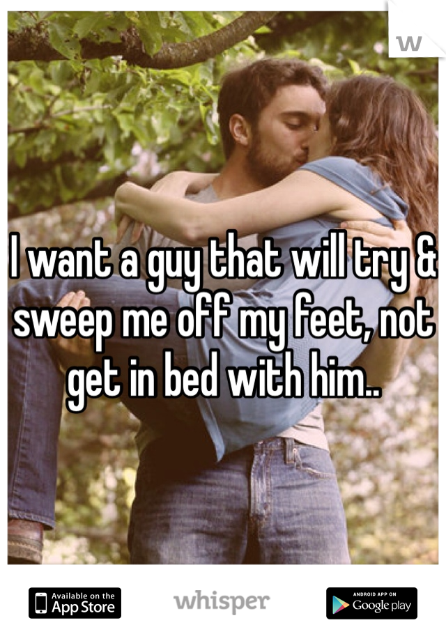 I want a guy that will try & sweep me off my feet, not get in bed with him..