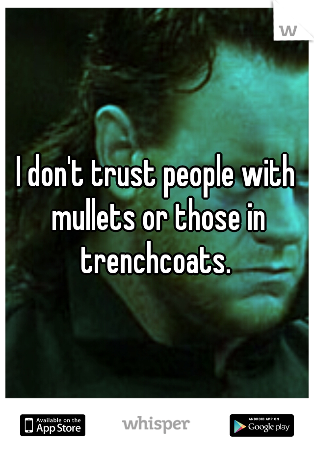 I don't trust people with mullets or those in trenchcoats.