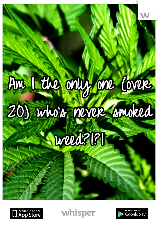 Am I the only one (over 20) who's never smoked weed?!?!