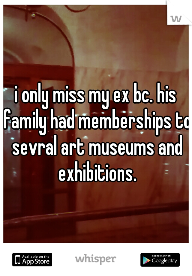 i only miss my ex bc. his family had memberships to sevral art museums and exhibitions.