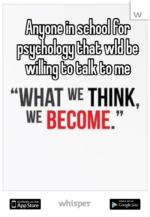 Anyone in school for psychology that wld be willing to talk to me