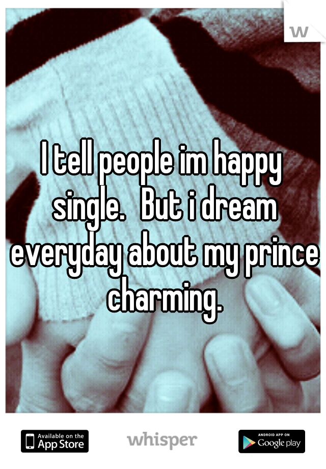 I tell people im happy single. But i dream everyday about my prince charming.