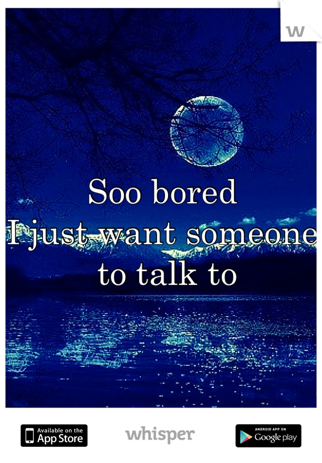 Soo bored  I just want someone  to talk to