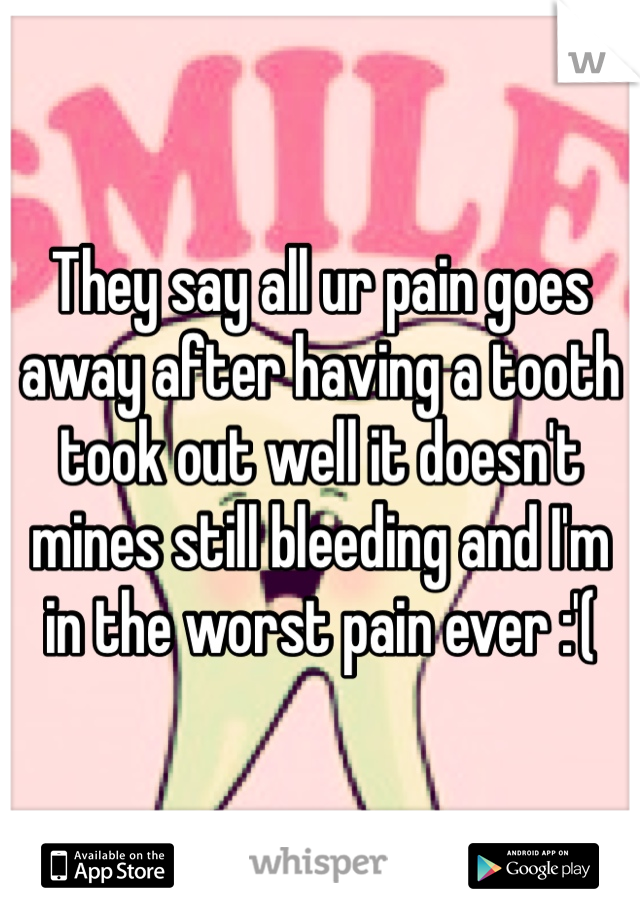 They say all ur pain goes away after having a tooth took out well it doesn't mines still bleeding and I'm in the worst pain ever :'(
