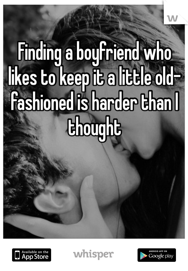 Finding a boyfriend who likes to keep it a little old-fashioned is harder than I thought