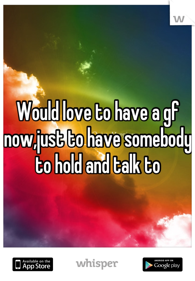Would love to have a gf now,just to have somebody to hold and talk to