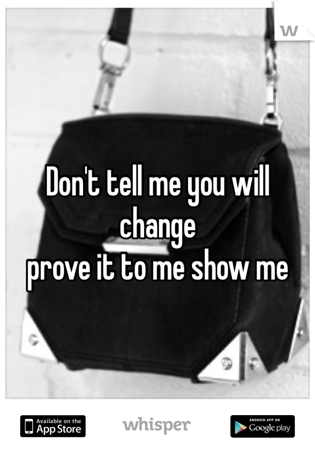 Don't tell me you will change  prove it to me show me
