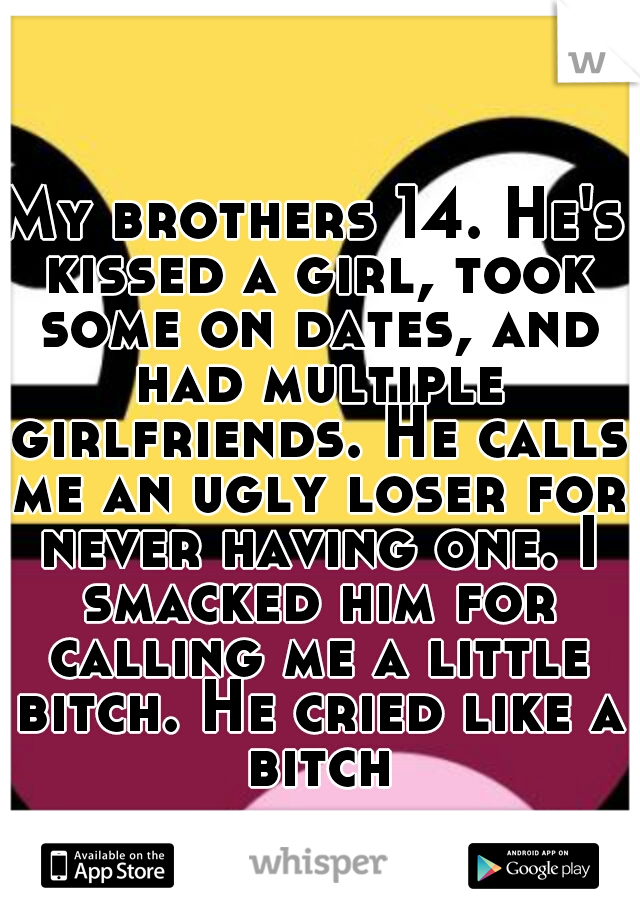 My brothers 14. He's kissed a girl, took some on dates, and had multiple girlfriends. He calls me an ugly loser for never having one. I smacked him for calling me a little bitch. He cried like a bitch