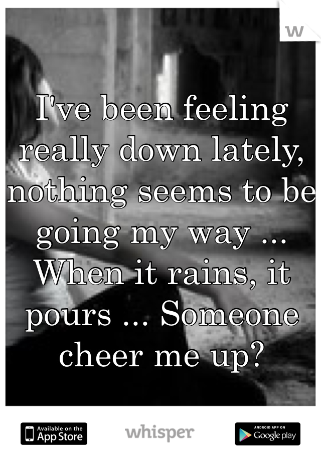 I've been feeling really down lately, nothing seems to be going my way ... When it rains, it pours ... Someone cheer me up?