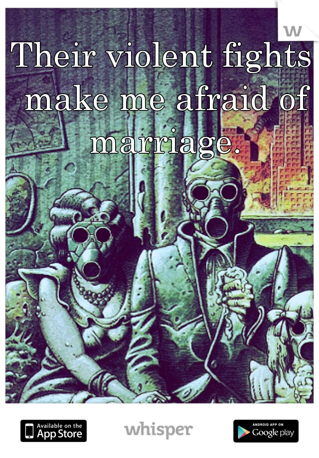 Their violent fights make me afraid of marriage.
