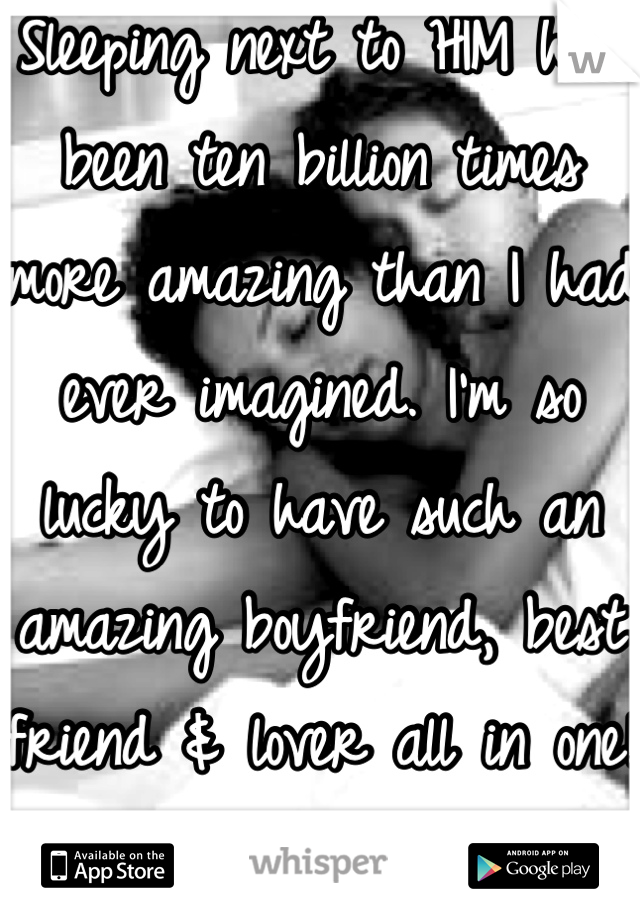 Sleeping next to HIM has been ten billion times more amazing than I had ever imagined. I'm so lucky to have such an amazing boyfriend, best friend & lover all in one!  <3b.e.<3