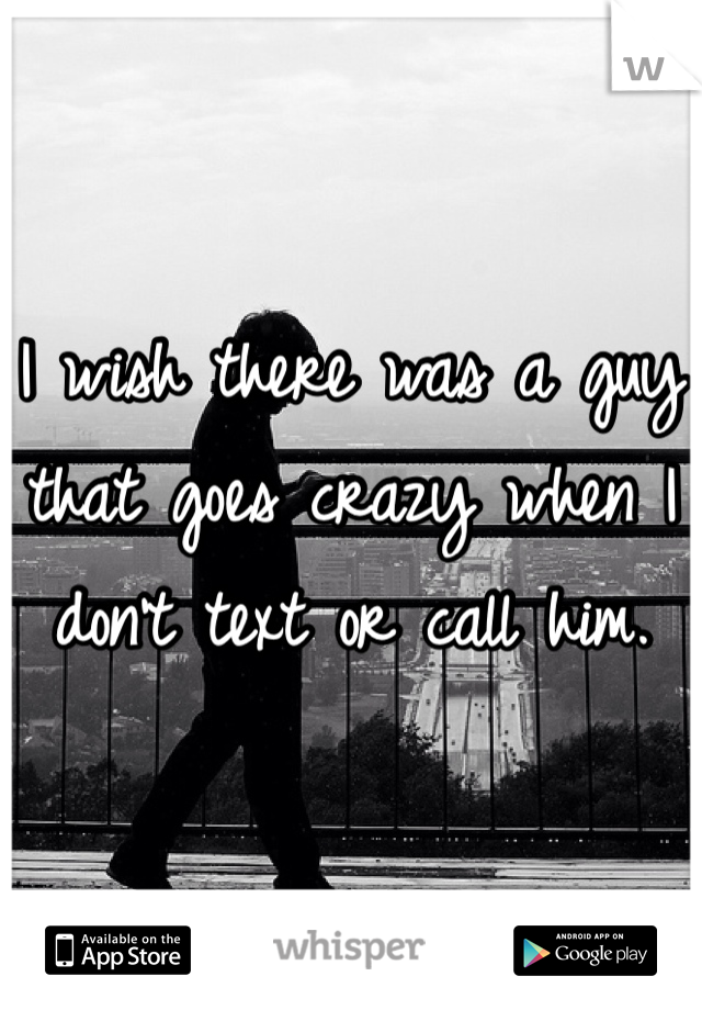 I wish there was a guy that goes crazy when I don't text or call him.