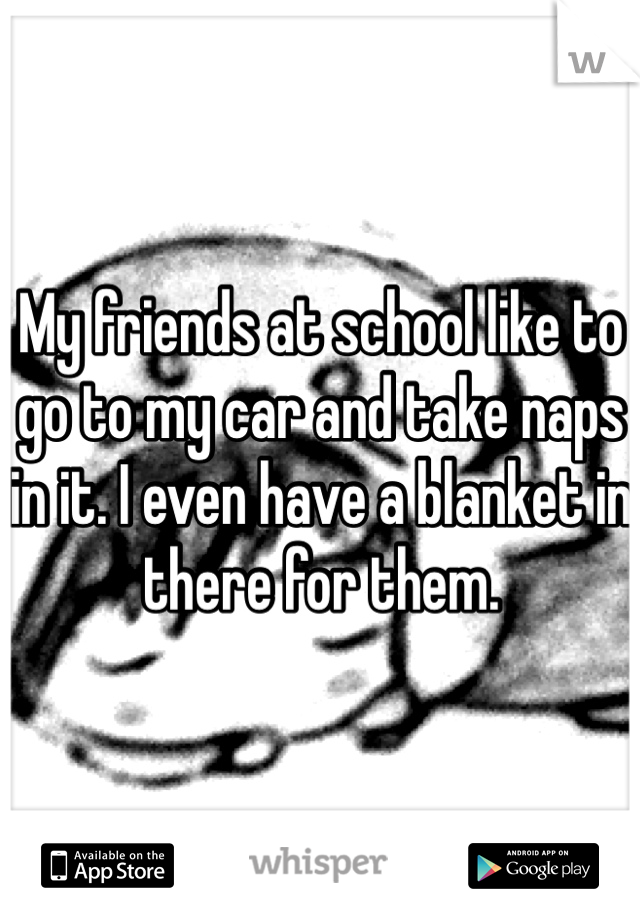 My friends at school like to go to my car and take naps in it. I even have a blanket in there for them.