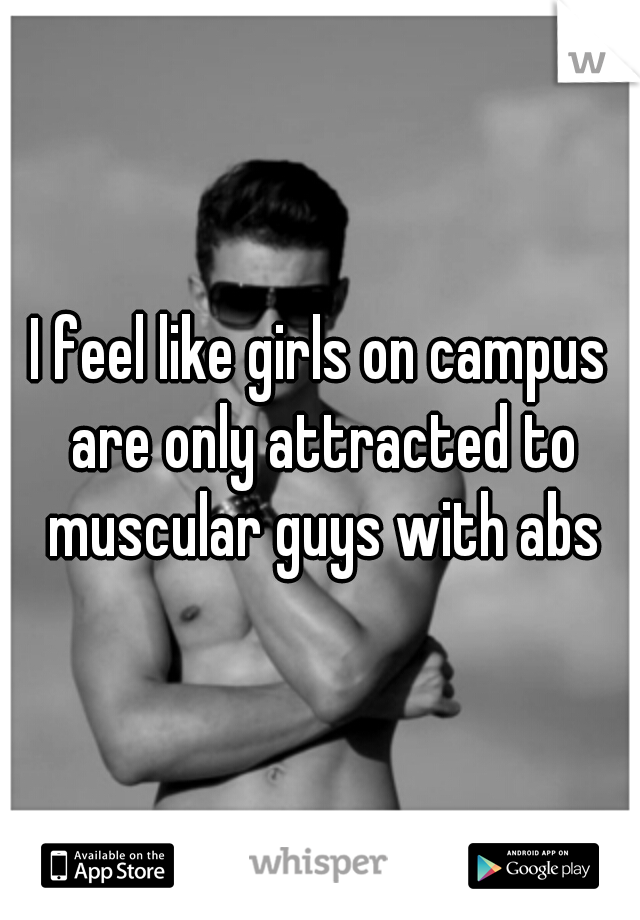 I feel like girls on campus are only attracted to muscular guys with abs