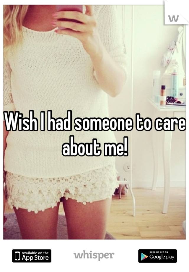 Wish I had someone to care about me!