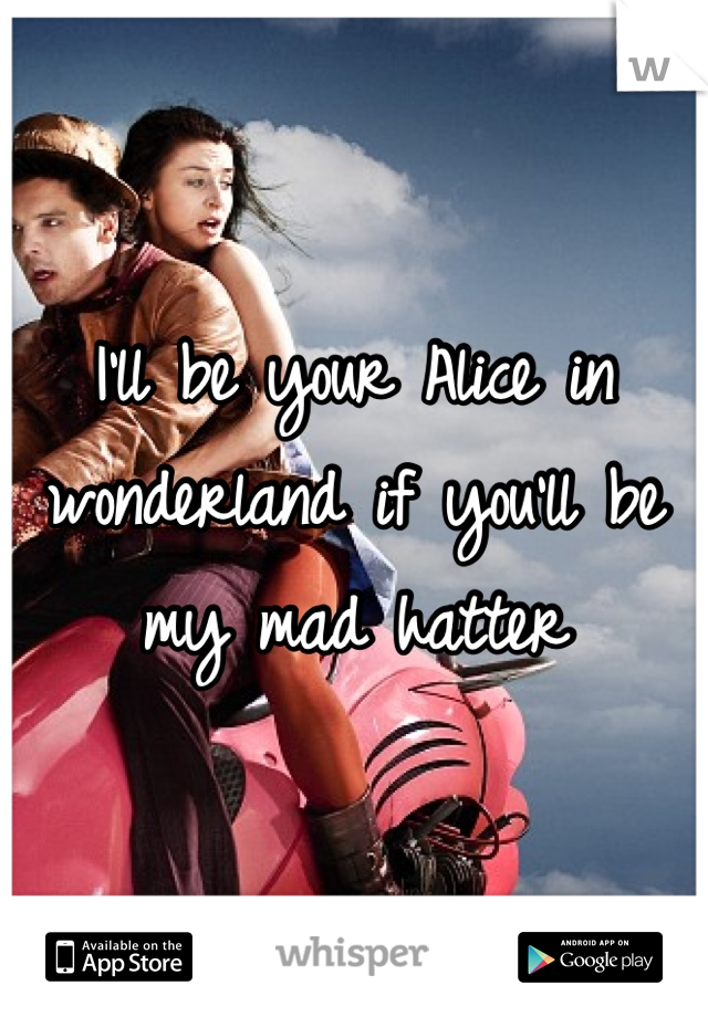 I'll be your Alice in wonderland if you'll be my mad hatter