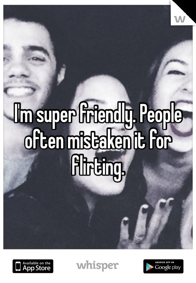 I'm super friendly. People often mistaken it for flirting.