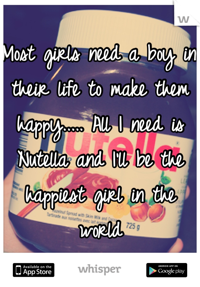 Most girls need a boy in their life to make them happy..... All I need is Nutella and I'll be the happiest girl in the world