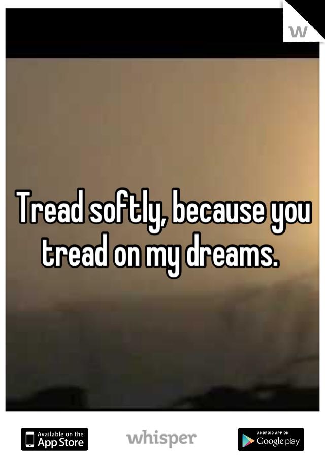 Tread softly, because you tread on my dreams.