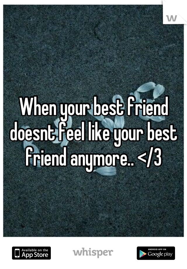 When your best friend doesnt feel like your best friend anymore.. </3