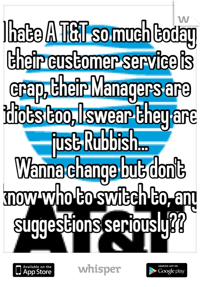 I hate A T&T so much today, their customer service is crap, their Managers are idiots too, I swear they are just Rubbish... Wanna change but don't know who to switch to, any suggestions seriously??