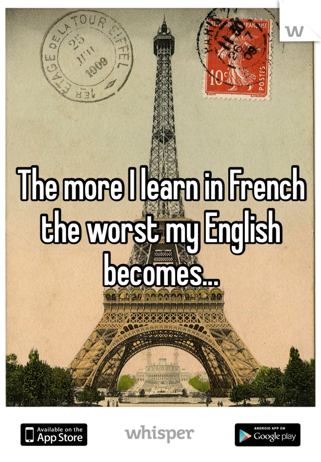 The more I learn in French the worst my English becomes...