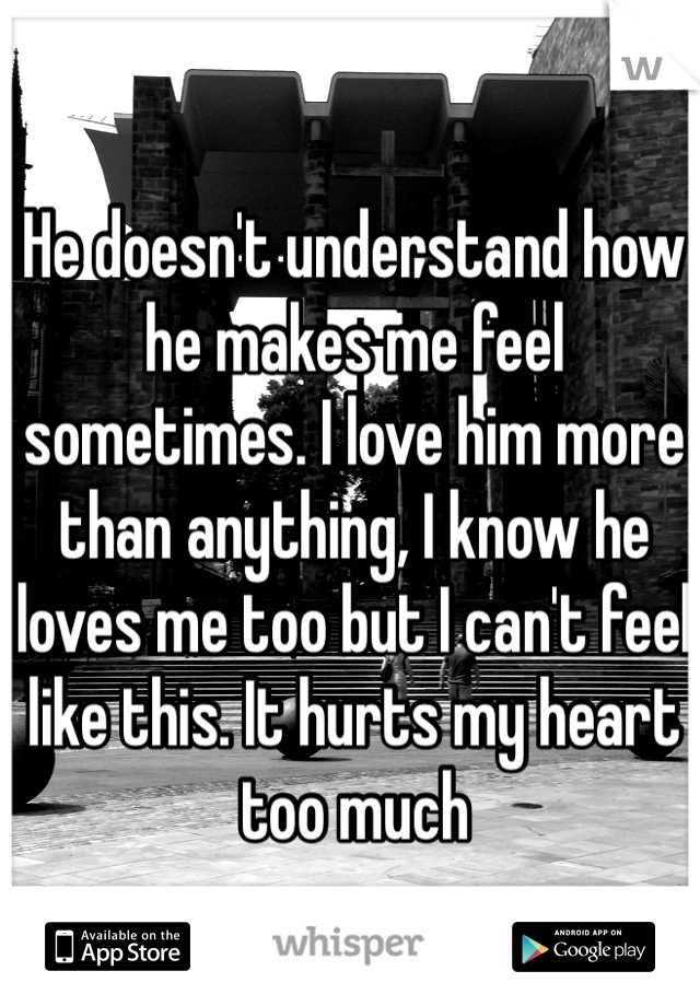 He doesn't understand how he makes me feel sometimes. I love him more than anything, I know he loves me too but I can't feel like this. It hurts my heart too much