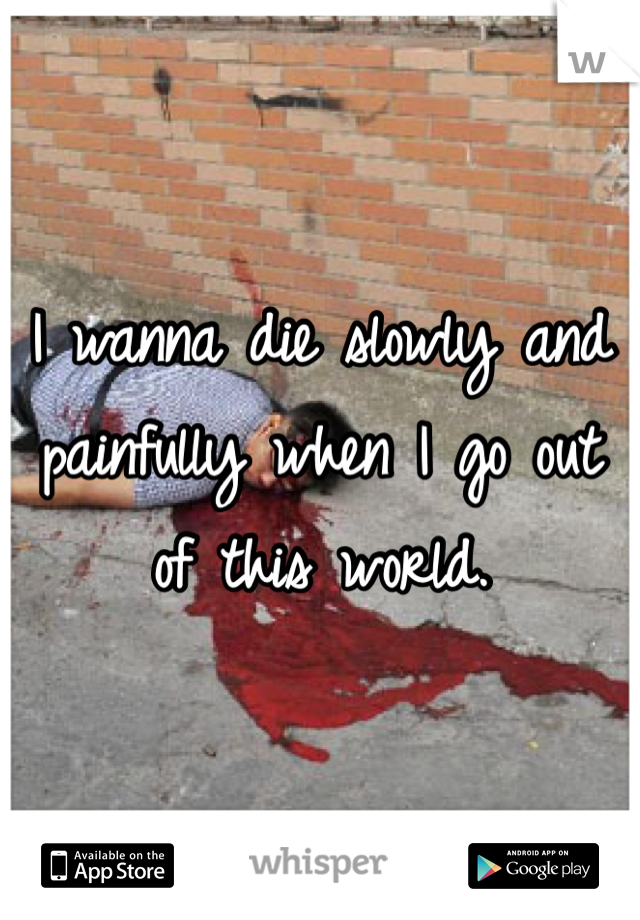 I wanna die slowly and painfully when I go out of this world.
