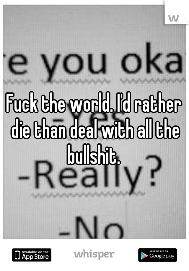 Fuck the world. I'd rather die than deal with all the bullshit.